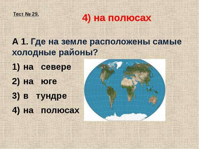 Тест № 29. А 1. Где на земле расположены самые холодные районы? на севере на...