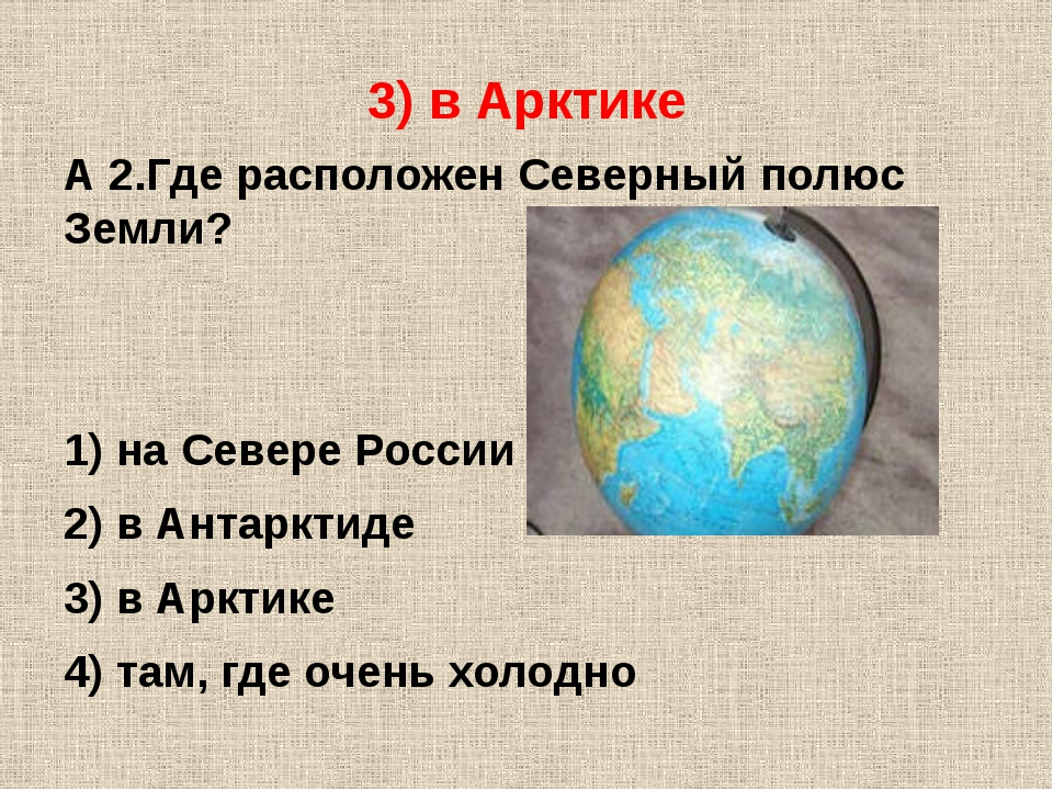 3) в Арктике А 2.Где расположен Северный полюс Земли? 1) на Севере России 2)...