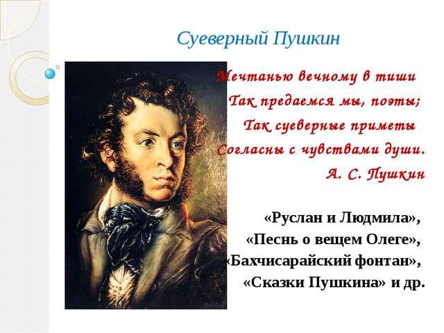 Суеверный Пушкин Мечтанью вечному в тиши Так предаемся мы, поэты; Так суеверн...