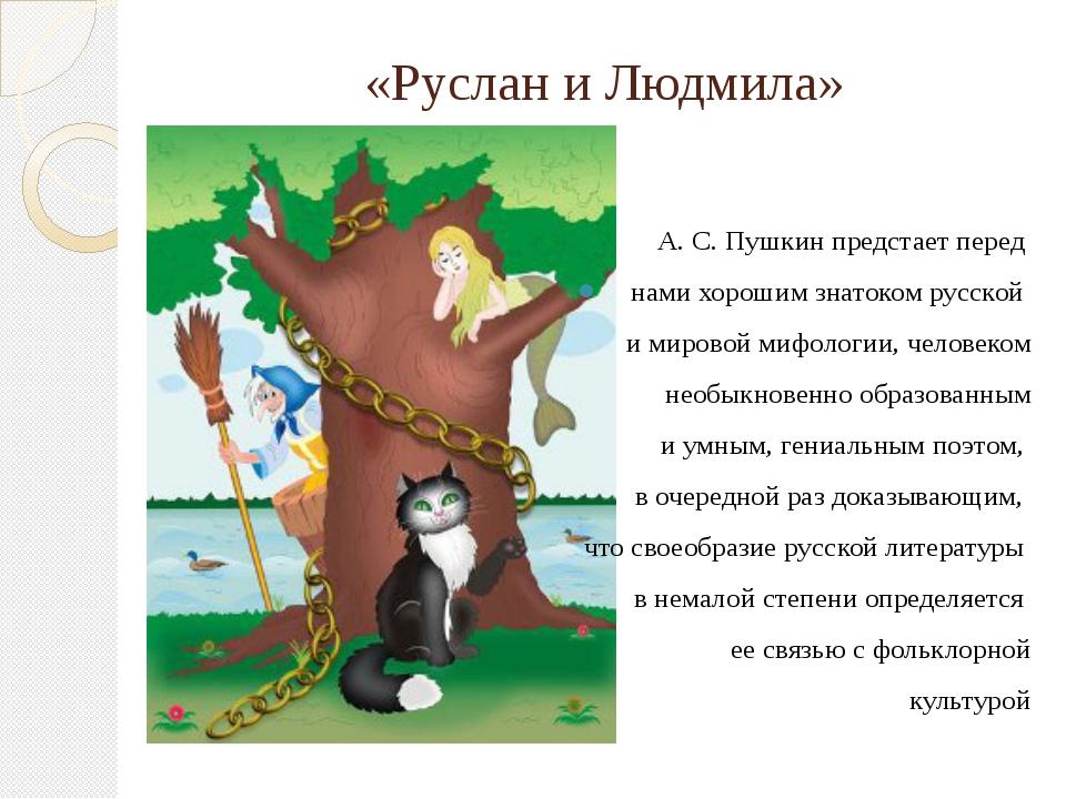 «Руслан и Людмила» А. С. Пушкин предстает перед нами хорошим знатоком русской...