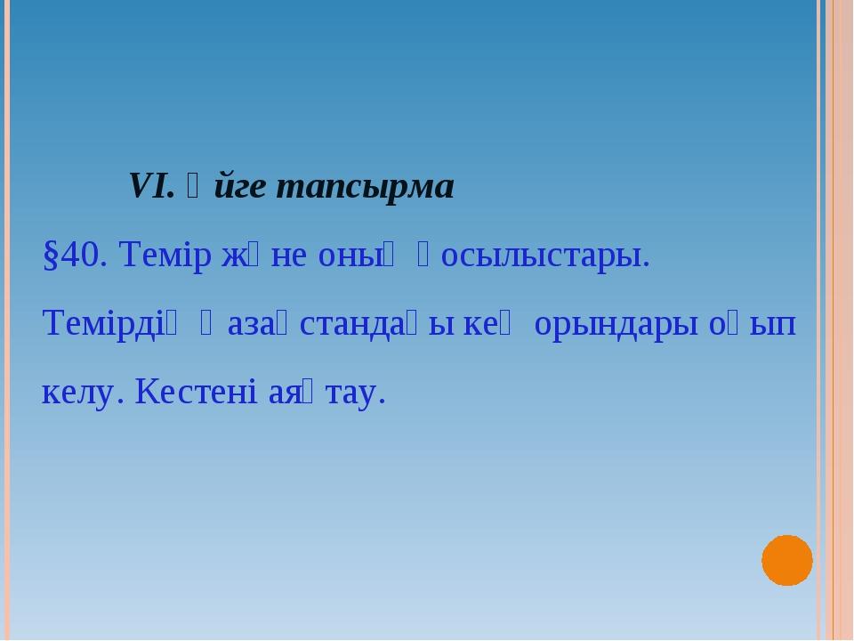 VI. Үйге тапсырма §40. Темір және оның қосылыстары. Темірдің Қазақстандағы...