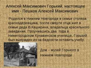 Алексей Максимович Горький, настоящее имя - Пешков Алексей Максимович Родилс