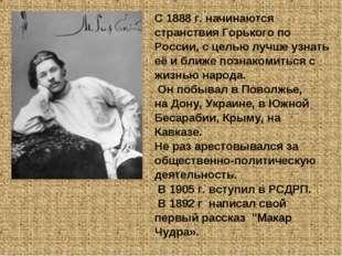 С 1888 г. начинаются странствия Горького по России, с целью лучше узнать её и