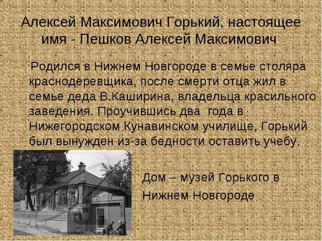 Алексей Максимович Горький, настоящее имя - Пешков Алексей Максимович Родилс...