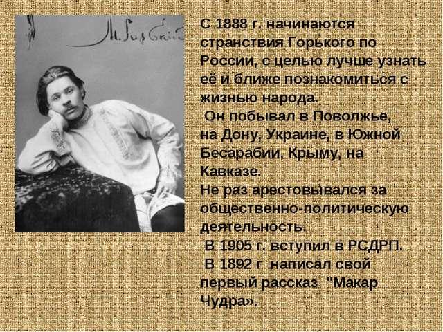 С 1888 г. начинаются странствия Горького по России, с целью лучше узнать её и...