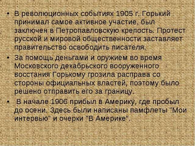 В революционных событиях 1905 г. Горький принимал самое активное участие, был...