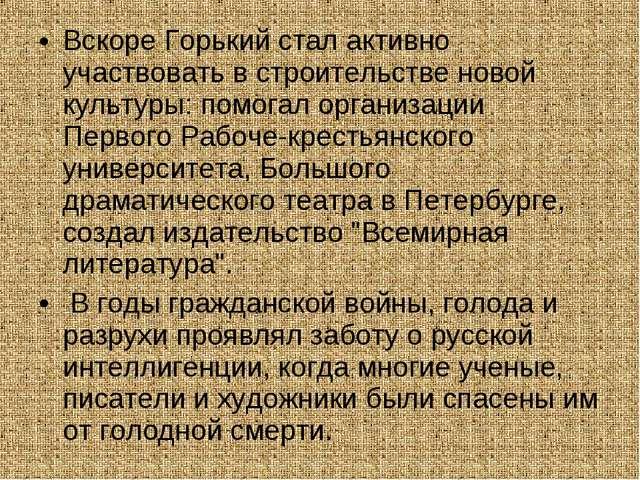 Вскоре Горький стал активно участвовать в строительстве новой культуры: помог...
