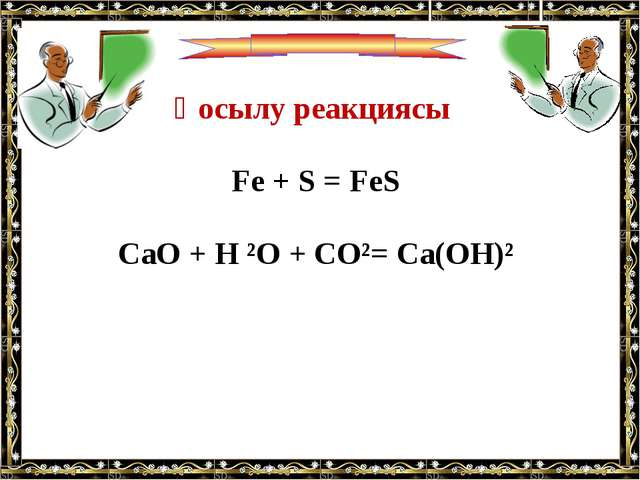 Қосылу реакциясы Fe + S = FeS CaO + H ²O + CO²= Ca(OH)²