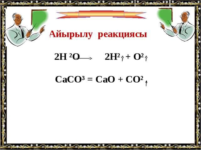 Айырылу реакциясы 2H ²O 2H² + O² CaCO³ = CaO + CO²