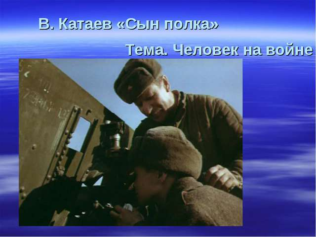 В. Катаев «Сын полка» Тема. Человек на войне