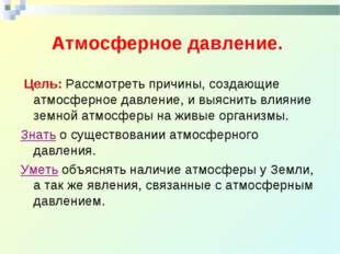 Атмосферное давление. Цель: Рассмотреть причины, создающие атмосферное давле