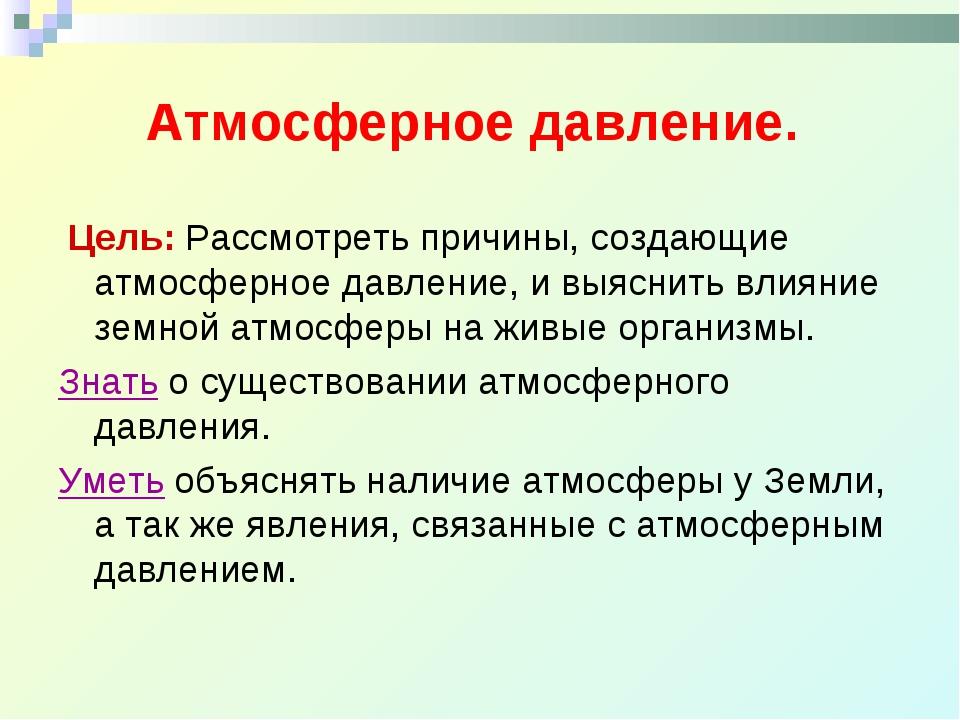 Атмосферное давление. Цель: Рассмотреть причины, создающие атмосферное давле...