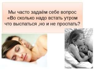 Мы часто задаём себе вопрос «Во сколько надо встать утром что выспаться ,но и