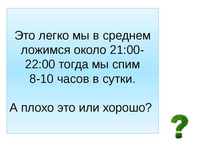 Это легко мы в среднем ложимся около 21:00-22:00 тогда мы спим 8-10 часов в с...