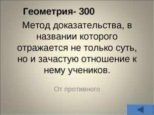 Геометрия- 300 Метод доказательства, в названии которого отражается не тольк