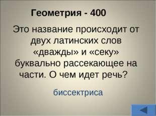 Геометрия - 400 Это название происходит от двух латинских слов «дважды» и «с
