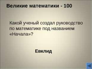 Великие математики - 100 Евклид Какой ученый создал руководство по математик