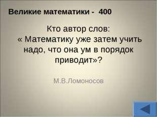 Великие математики - 400 Кто автор слов: « Математику уже затем учить надо, ч
