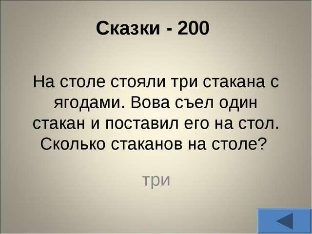 Сказки - 200 На столе стояли три стакана с ягодами. Вова съел один стакан и...