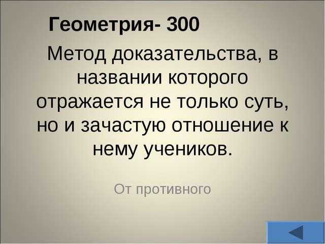 Геометрия- 300 Метод доказательства, в названии которого отражается не тольк...