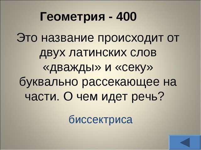 Геометрия - 400 Это название происходит от двух латинских слов «дважды» и «с...