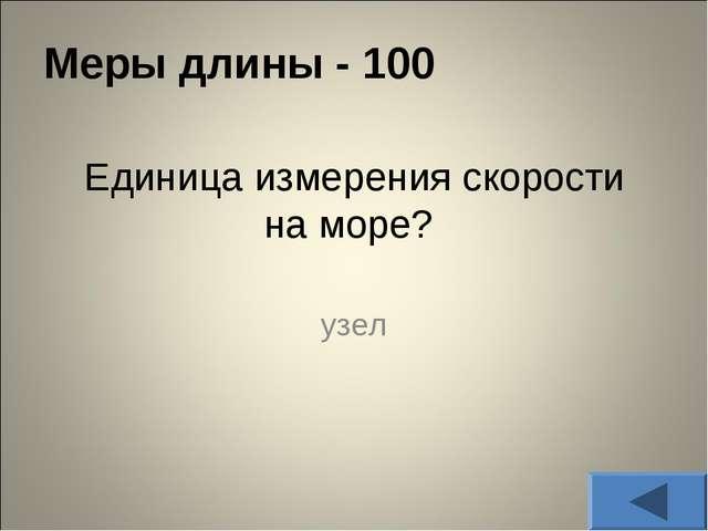 Меры длины - 100 Единица измерения скорости на море? узел