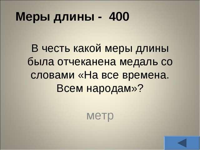 Меры длины - 400 В честь какой меры длины была отчеканена медаль со словами «...