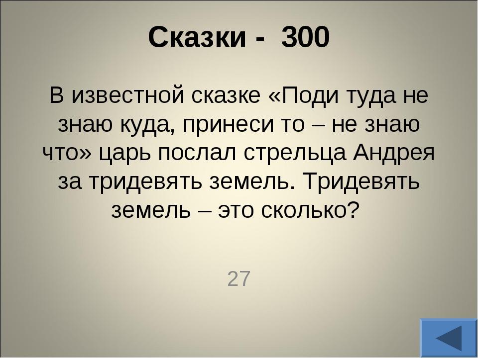 Сказки - 300 В известной сказке «Поди туда не знаю куда, принеси то – не зна...
