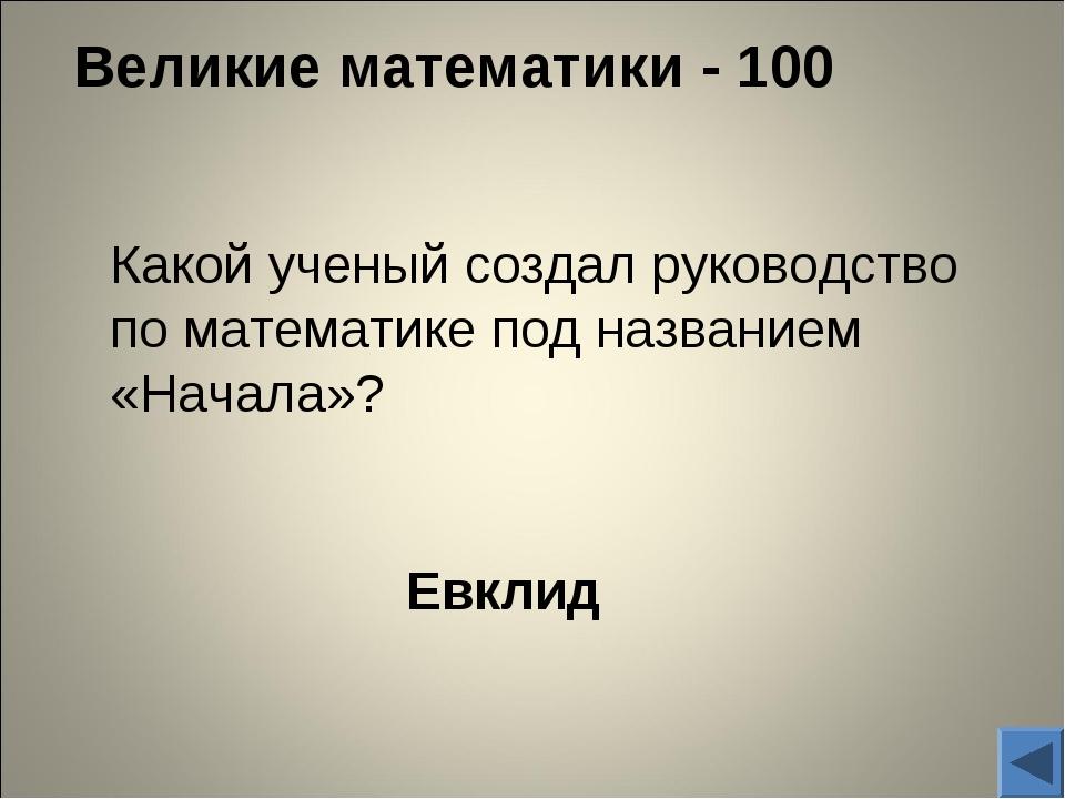 Великие математики - 100 Евклид Какой ученый создал руководство по математик...