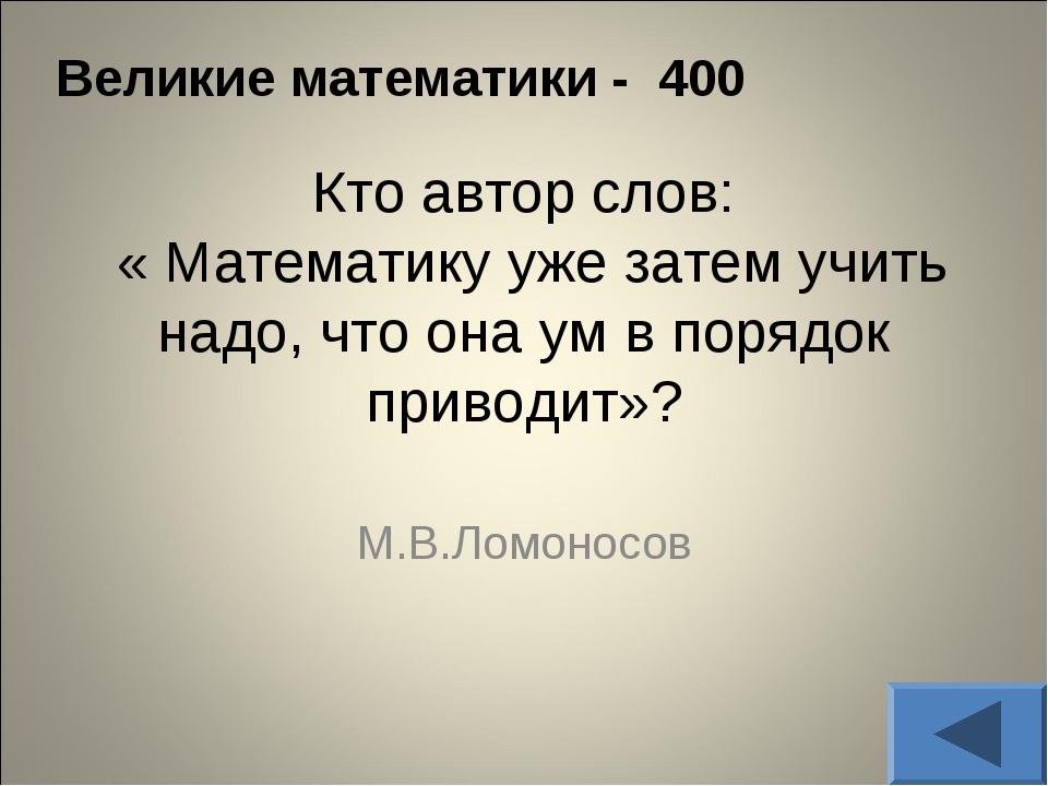 Великие математики - 400 Кто автор слов: « Математику уже затем учить надо, ч...