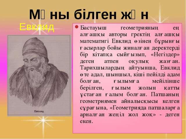 Мұны білген жөн Евклид Бастауыш геометрияның ең алғашқы авторы гректің алғашқ...
