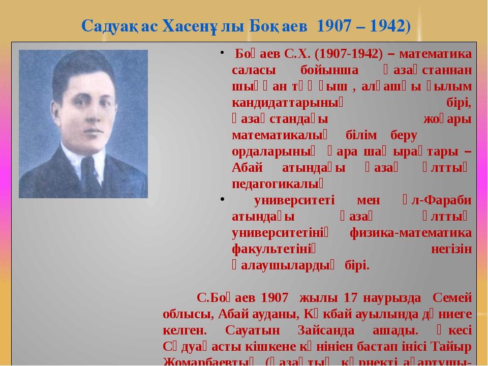 Садуақас Хасенұлы Боқаев 1907 – 1942) Боқаев С.Х. (1907-1942) – математика са...