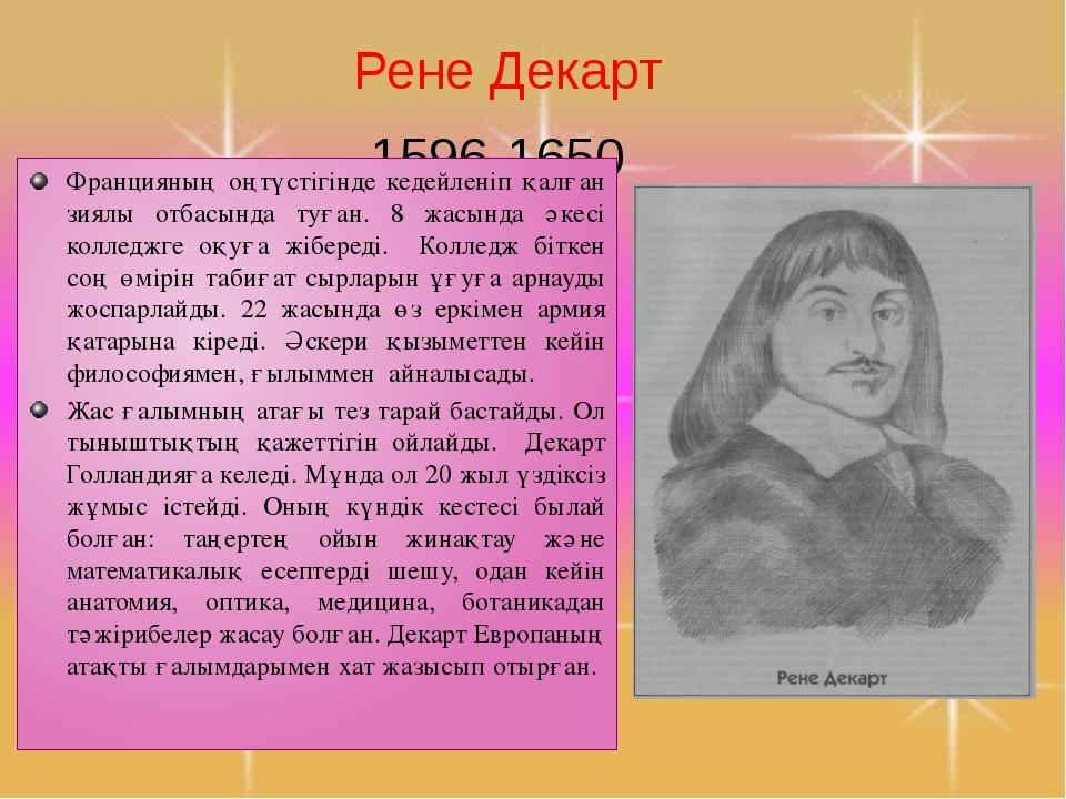 Рене Декарт 1596-1650 Францияның оңтүстігінде кедейленіп қалған зиялы отбасын...