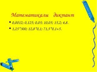 Математикалық диктант 0,0012; 0,125; 0,05; 10,05; 15,2; 4,8. 1,25*300; 12,8*0