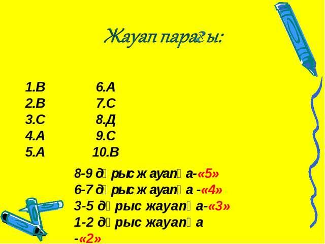 1.В 6.А 2.В 7.С 3.С 8.Д 4.А 9.С 5.А 10.В 8-9 дұрыс жауапқа-«5» 6-7 дұрыс жау...