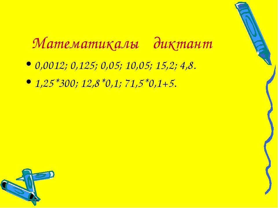 Математикалық диктант 0,0012; 0,125; 0,05; 10,05; 15,2; 4,8. 1,25*300; 12,8*0...