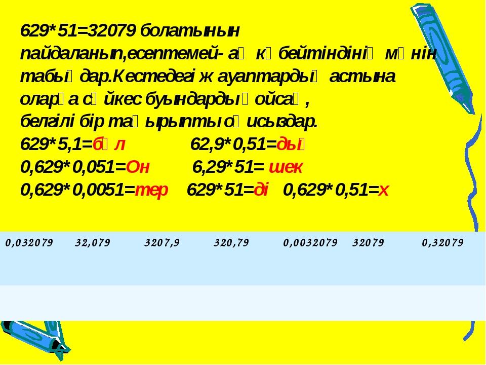 629*51=32079 болатынын пайдаланып,есептемей- ақ көбейтіндінің мәнін табыңдар....
