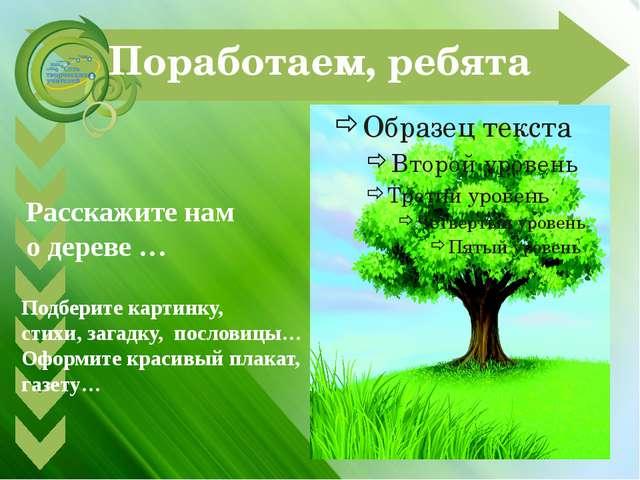 Поработаем, ребята Расскажите нам о дереве … Подберите картинку, стихи, загад...