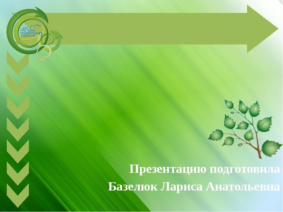Презентацию подготовила Базелюк Лариса Анатольевна