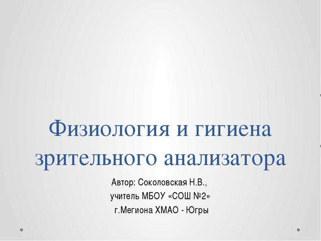 Физиология и гигиена зрительного анализатора Автор: Соколовская Н.В., учитель...