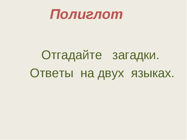 Полиглот Отгадайте загадки. Ответы на двух языках.