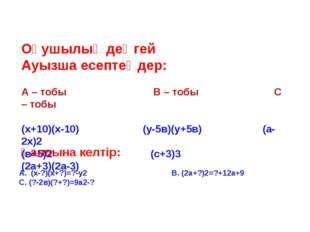 Оқушылық деңгей Ауызша есептеңдер: А – тобы В – тобы С – тобы (х+10)(х-10) (