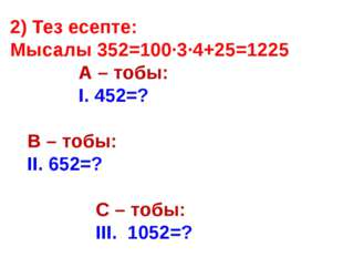 2) Тез есепте: Мысалы 352=100∙3∙4+25=1225 А – тобы: І. 452=? В – тоб