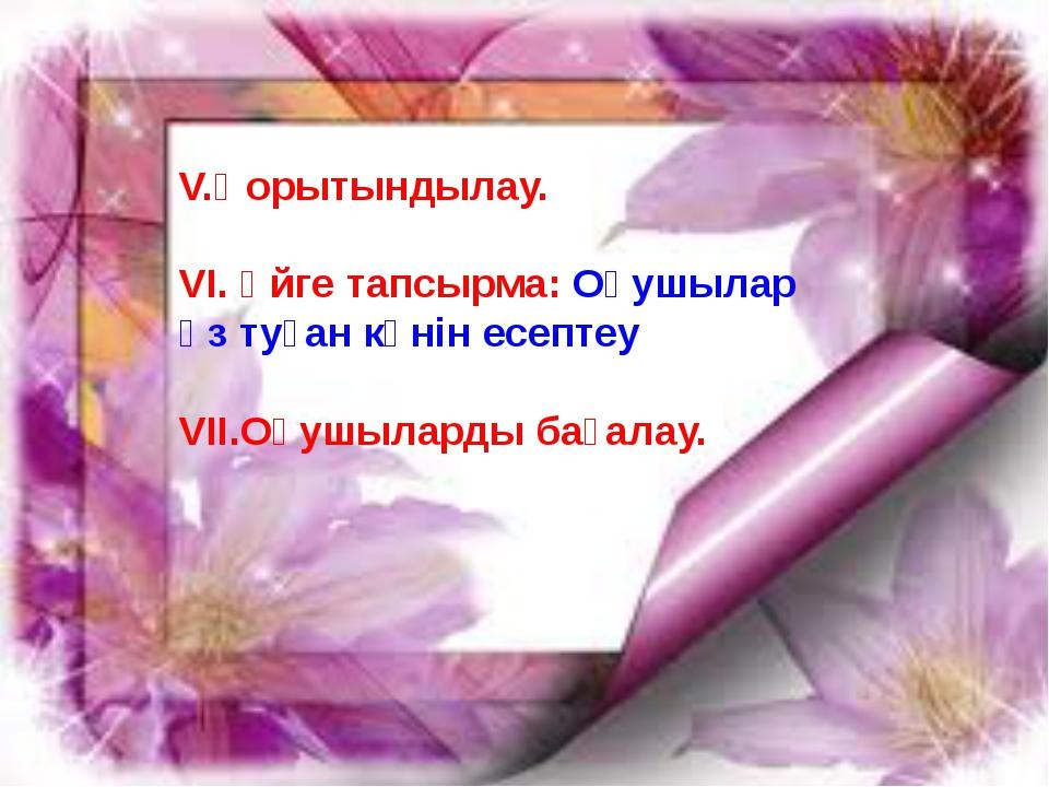 V.Қорытындылау. VI. Үйге тапсырма: Оқушылар өз туған күнін есептеу VIІ.Оқушыл...