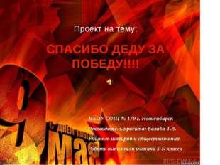 Проект на тему: СПАСИБО ДЕДУ ЗА ПОБЕДУ!!!! МБОУ СОШ № 179 г. Новосибирск Руко