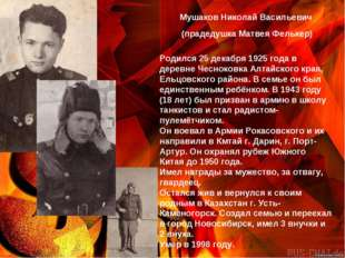 Мушаков Николай Васильевич Родился 25 декабря 1925 года в деревне Чесноковка
