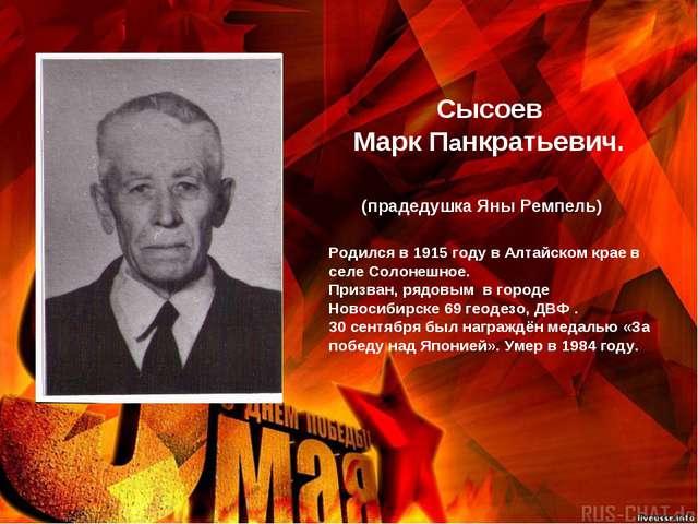 Сысоев Марк Панкратьевич. Родился в 1915 году в Алтайском крае в селе Солоне...