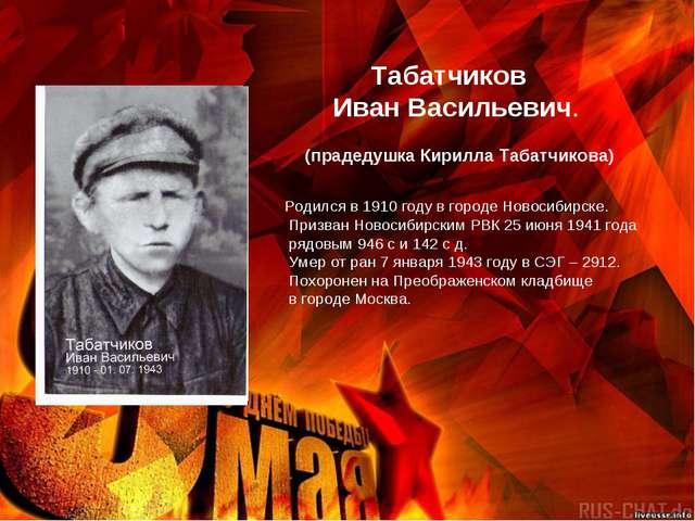 Табатчиков Иван Васильевич. Родился в 1910 году в городе Новосибирске. Призв...