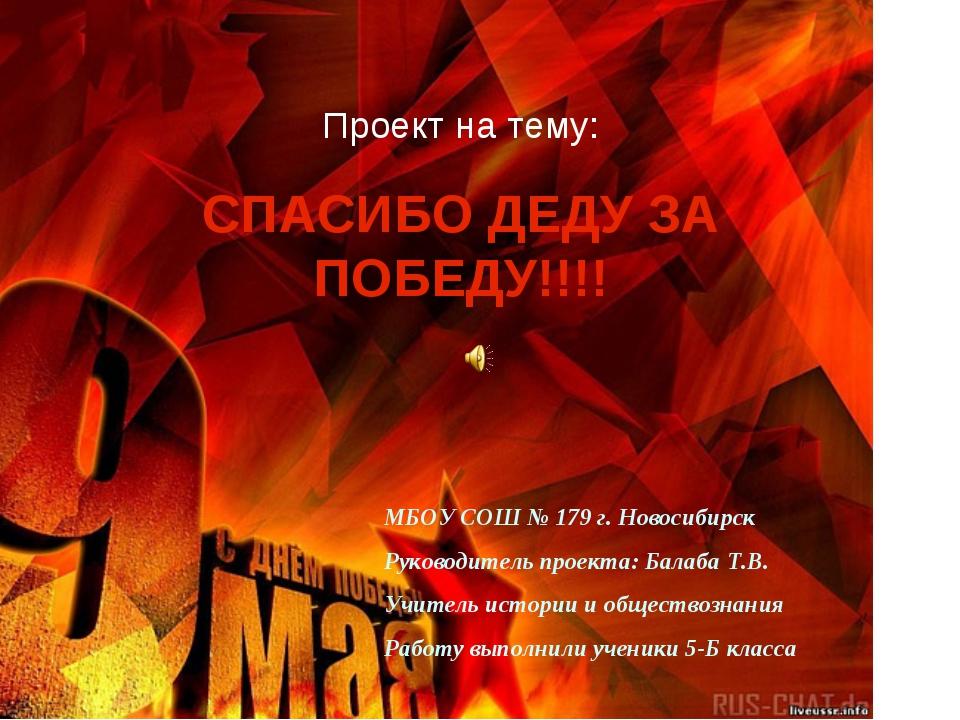 Проект на тему: СПАСИБО ДЕДУ ЗА ПОБЕДУ!!!! МБОУ СОШ № 179 г. Новосибирск Руко...