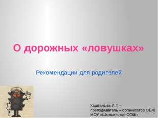 О дорожных «ловушках» Рекомендации для родителей Каштанова И.Г. – преподавате